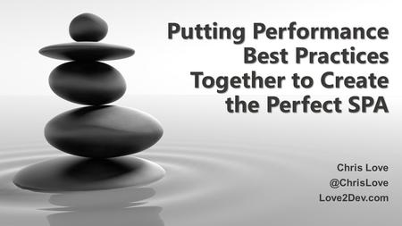 Putting Performance Best Practices Together to Create the Perfect SPA Chris Love2Dev.com.