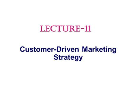 Customer-Driven Marketing Strategy LECTURE-11.  Market Segmentation Topic Outline.