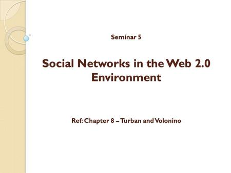 Seminar 5 Social Networks in the Web 2.0 Environment Ref: Chapter 8 – Turban and Volonino Seminar 5 Social Networks in the Web 2.0 Environment Ref: Chapter.