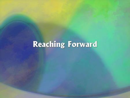 Reaching Forward. Philippians 3:13,14... forgetting those things which are behind and reaching forward to those things which are ahead, I press toward.