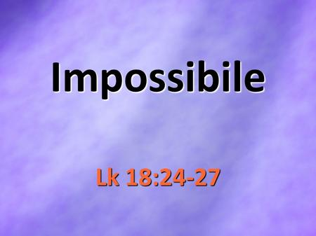 Impossibile Lk 18:24-27. ImpossibilitiesManGod Weak Foolish Finite Strong Wise Infinite ImpossiblePossible.