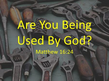 Are You Being Used By God? Matthew 16:24. We Serve Because It's What Jesus Did Matt. 16:24; 1 Pet. 2:21; Acts 10:38 Luke 22:24-27.
