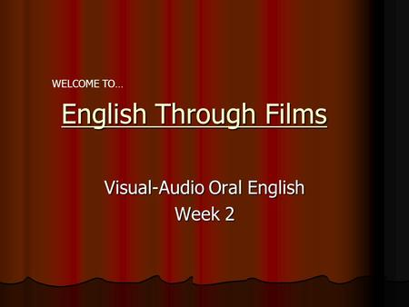 English Through Films Visual-Audio Oral English Week 2 WELCOME TO…