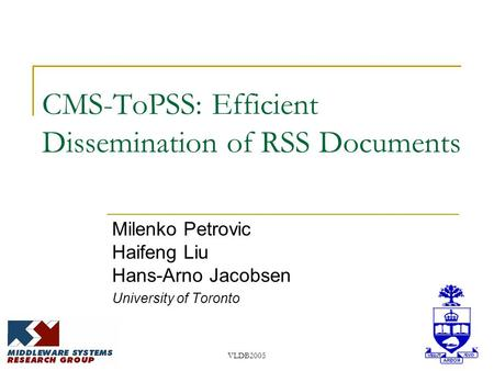 VLDB2005 CMS-ToPSS: Efficient Dissemination of RSS Documents Milenko Petrovic Haifeng Liu Hans-Arno Jacobsen University of Toronto.