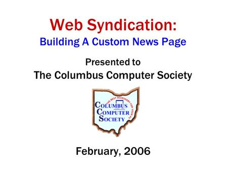 Web SyndicationFebruary, 2006 Web Syndication: Building A Custom News Page Presented to The Columbus Computer Society February, 2006.