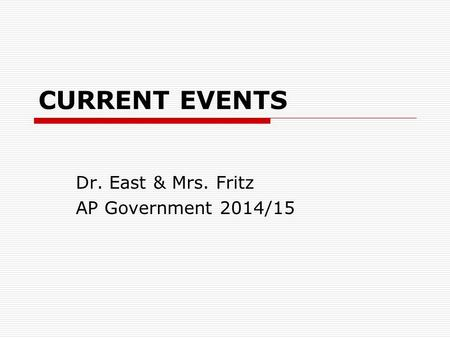 CURRENT EVENTS Dr. East & Mrs. Fritz AP Government 2014/15.