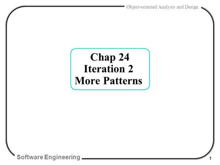 Software Engineering 1 Object-oriented Analysis and Design Chap 24 Iteration 2 More Patterns.