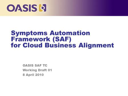 Symptoms Automation Framework (SAF) for Cloud Business Alignment OASIS SAF TC Working Draft 01 8 April 2010.