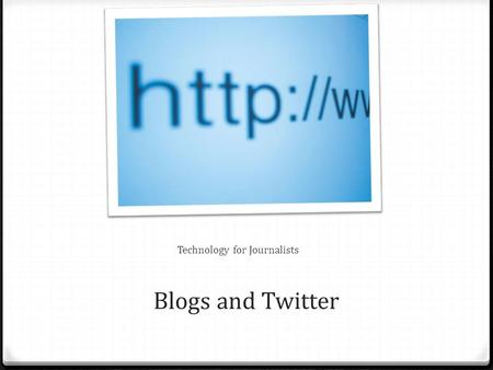 Blogs and Twitter Technology for Journalists. What we'll go over today A. What is expected out of blogs/twitter B. Blogs vs. traditional print reporting.