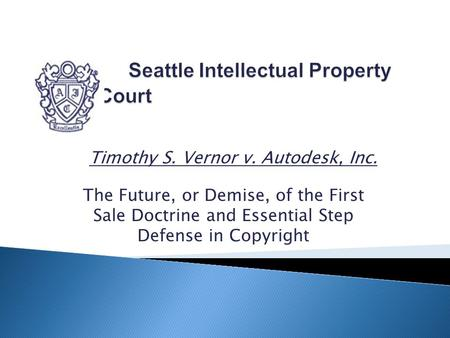 Timothy S. Vernor v. Autodesk, Inc. The Future, or Demise, of the First Sale Doctrine and Essential Step Defense in Copyright.