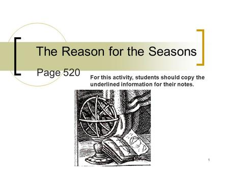 1 The Reason for the Seasons Page 520 For this activity, students should copy the underlined information for their notes.