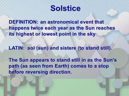 Solstice DEFINITION: an astronomical event that happens twice each year as the Sun reaches its highest or lowest point in the sky LATIN: sol (sun) and.