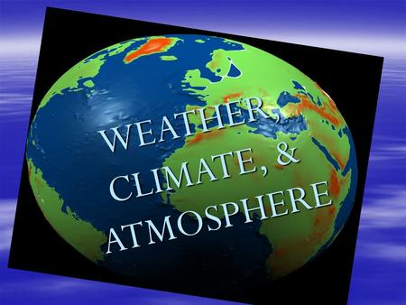 WEATHER, CLIMATE, & ATMOSPHERE ATMOSPHERE. Earth's Relationship with the Sun  Most of the Earth's energy comes from the Sun.  This type of energy is.