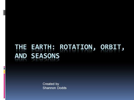 Created by Shannon Dodds. Rotation  The Earth rotates about its axis in a ________________direction.  The Earth makes one rotation every _______. This.