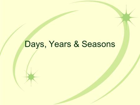 Days, Years & Seasons. Days and Nights Rotation: the Earth turns around on its axis 1 day=24 hours (one rotation) One half of the Earth is always in light.