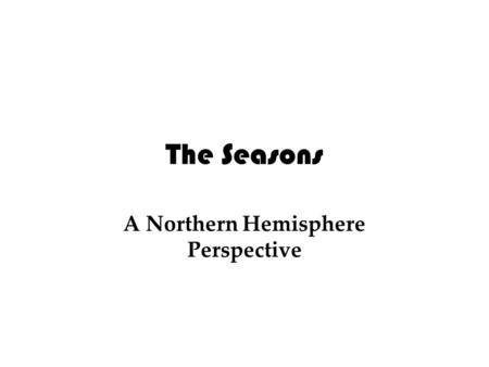 The Seasons A Northern Hemisphere Perspective. The Seasons Definitions Axis: An imaginary axle that passes through the North and South Poles Rotation.