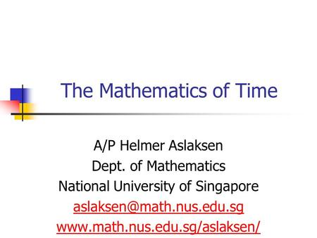 The Mathematics of Time A/P Helmer Aslaksen Dept. of Mathematics National University of Singapore