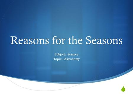  Reasons for the Seasons Subject: Science Topic: Astronomy.