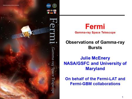 1 Fermi Gamma-ray Space Telescope Observations of Gamma-ray Bursts Julie McEnery NASA/GSFC and University of Maryland On behalf of the Fermi-LAT and Fermi-GBM.