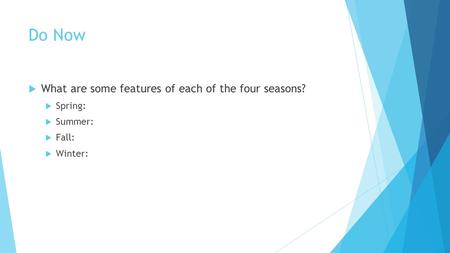 Do Now  What are some features of each of the four seasons?  Spring:  Summer:  Fall:  Winter: