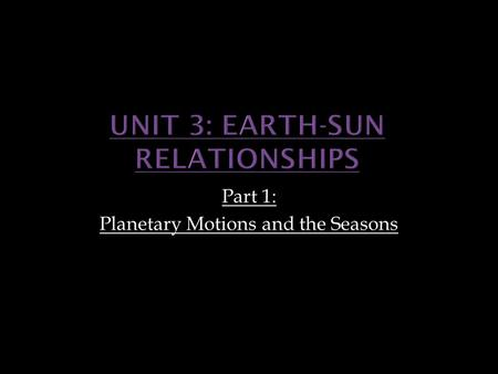 Part 1: Planetary Motions and the Seasons. Upon completion of this unit, TSWBAT: 1. Examine the earth's motions relative to the sun 2. Describe the significance.