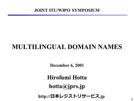 1 MULTILINGUAL DOMAIN NAMES Hirofumi Hotta JOINT ITU/WIPO SYMPOSIUM December 6, 2001  日本レジストリサービス.jp.