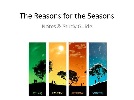 The Reasons for the Seasons Notes & Study Guide. Review of Time Concepts Day – the amount of time it takes Earth to rotate once on its axis Month – the.