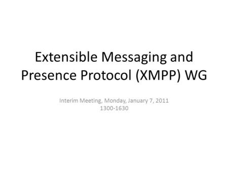 Extensible Messaging and Presence Protocol (XMPP) WG Interim Meeting, Monday, January 7, 2011 1300-1630.
