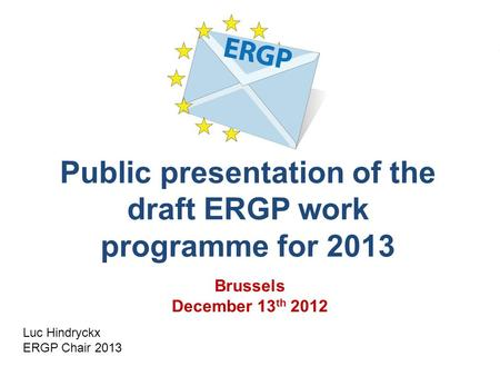 Public presentation of the draft ERGP work programme for 2013 Luc Hindryckx ERGP Chair 2013 Brussels December 13 th 2012.