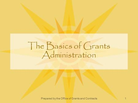 Prepared by the Office of Grants and Contracts1 The Basics of Grants Administration.