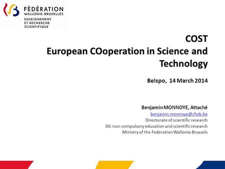 COST European COoperation in Science and Technology COST European COoperation in Science and Technology Belspo, 14 March 2014 Benjamin MONNOYE, Attaché.