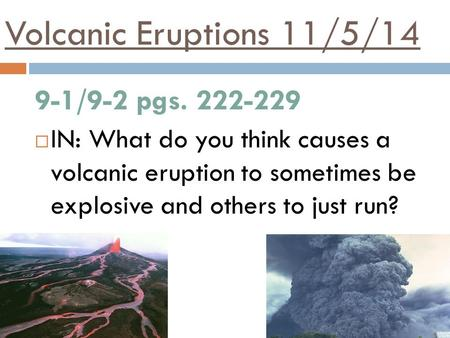 Volcanic Eruptions 11/5/14 9-1/9-2 pgs. 222-229  IN: What do you think causes a volcanic eruption to sometimes be explosive and others to just run?