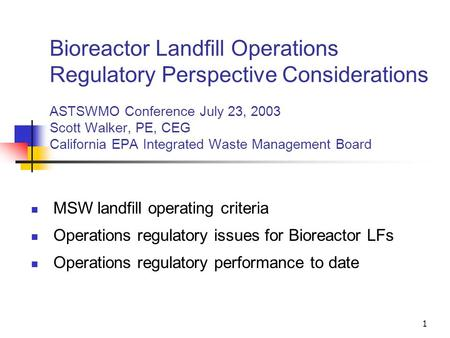 1 Bioreactor Landfill Operations Regulatory Perspective Considerations ASTSWMO Conference July 23, 2003 Scott Walker, PE, CEG California EPA Integrated.