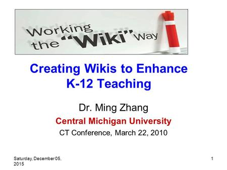 Saturday, December 05, 2015 1 Creating Wikis to Enhance K-12 Teaching Dr. Ming Zhang Central Michigan University CT Conference, March 22, 2010.