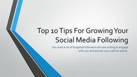 Top 10 Tips For Growing Your Social Media Following You want a lot of targeted followers who are willing to engage with you and answer your calls to action.