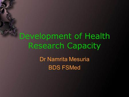 Development of Health Research Capacity Dr Namrita Mesuria BDS FSMed.