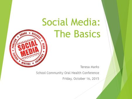 Social Media: The Basics Teresa Marks School Community Oral Health Conference Friday, October 16, 2015.