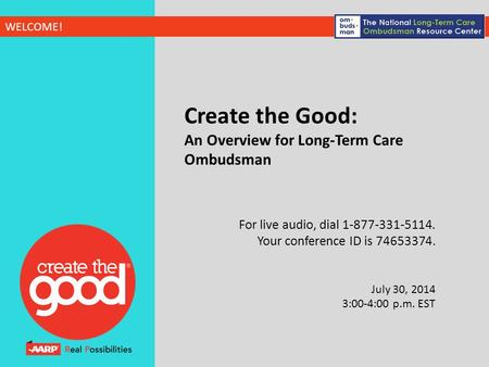 WELCOME! Create the Good: An Overview for Long-Term Care Ombudsman For live audio, dial 1-877-331-5114. Your conference ID is 74653374. July 30, 2014 3:00-4:00.