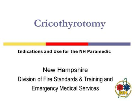 Cricothyrotomy Indications and Use for the NH Paramedic New Hampshire Division of Fire Standards & Training and Emergency Medical Services.