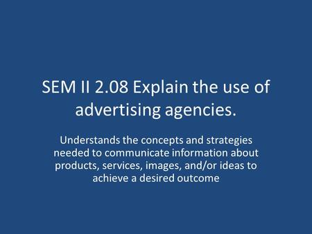 SEM II 2.08 Explain the use of advertising agencies. Understands the concepts and strategies needed to communicate information about products, services,