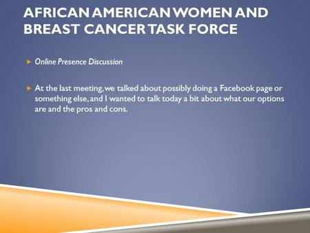 AFRICAN AMERICAN WOMEN AND BREAST CANCER TASK FORCE  Online Presence Discussion  At the last meeting, we talked about possibly doing a Facebook page.