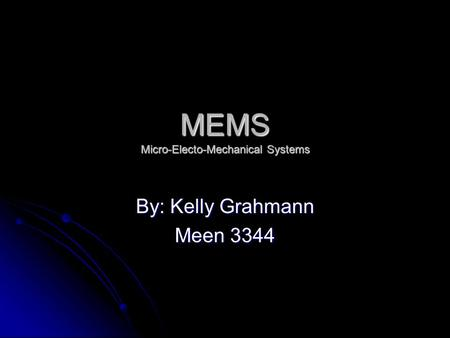 MEMS Micro-Electo-Mechanical Systems By: Kelly Grahmann Meen 3344.