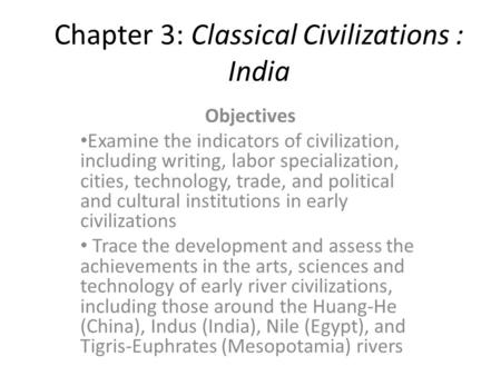 Chapter 3: Classical Civilizations : India Objectives Examine the indicators of civilization, including writing, labor specialization, cities, technology,
