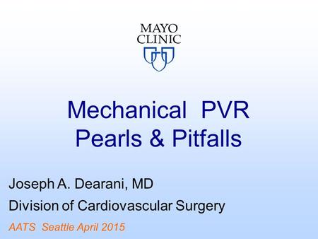 Mechanical PVR Pearls & Pitfalls Joseph A. Dearani, MD Division of Cardiovascular Surgery AATS Seattle April 2015.