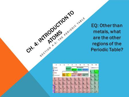 CH. 4: INTRODUCTION TO ATOMS SECTION 4-5: THE PERIODIC TABLE EQ: Other than metals, what are the other regions of the Periodic Table?