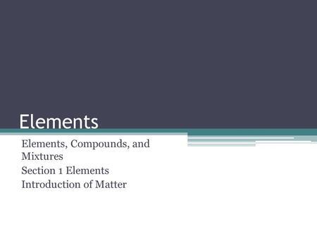 Elements Elements, Compounds, and Mixtures Section 1 Elements Introduction of Matter.