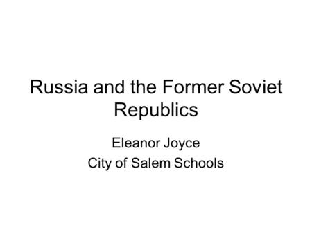 Russia and the Former Soviet Republics Eleanor Joyce City of Salem Schools.