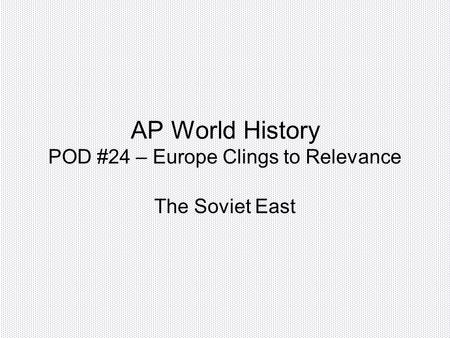 AP World History POD #24 – Europe Clings to Relevance The Soviet East.