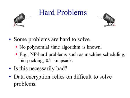 Hard Problems Some problems are hard to solve.  No polynomial time algorithm is known.  E.g., NP-hard problems such as machine scheduling, bin packing,