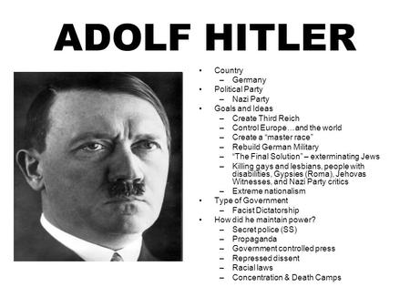 "ADOLF HITLER Country –Germany Political Party –Nazi Party Goals and Ideas –Create Third Reich –Control Europe…and the world –Create a ""master race"" –Rebuild."